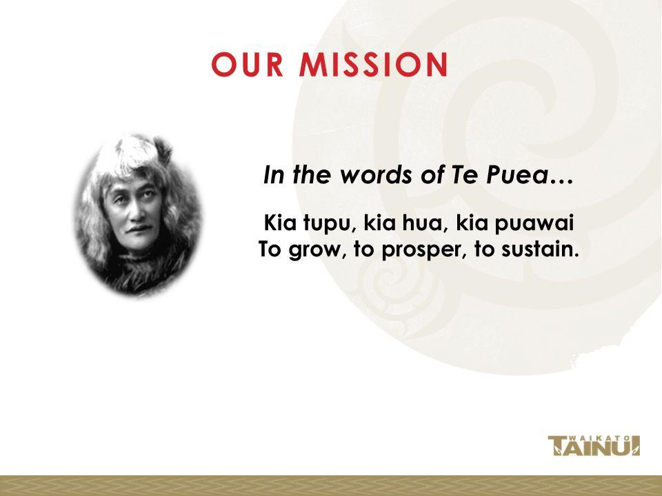 OUR MISSION In the words of Te Puea… Kia tupu, kia hua, kia puawai To grow, to prosper, to sustain.