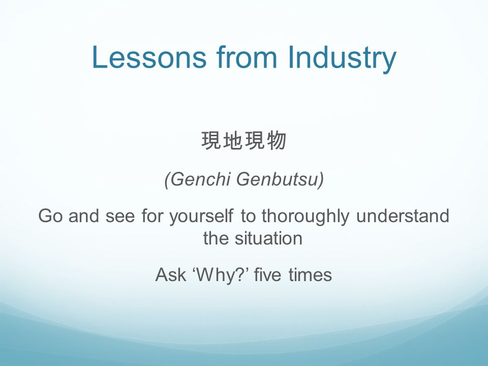 Lessons from Industry 現地現物 (Genchi Genbutsu) Go and see for yourself to thoroughly understand the situation Ask 'Why ' five times