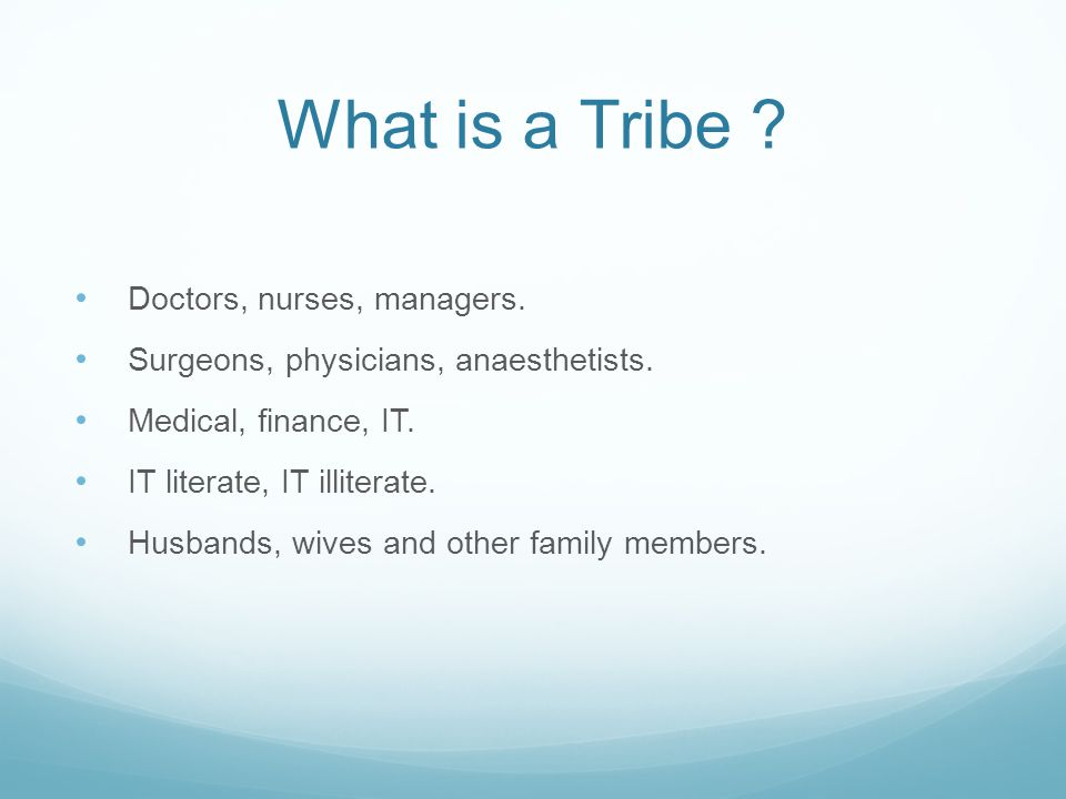 What is a Tribe . Doctors, nurses, managers. Surgeons, physicians, anaesthetists.