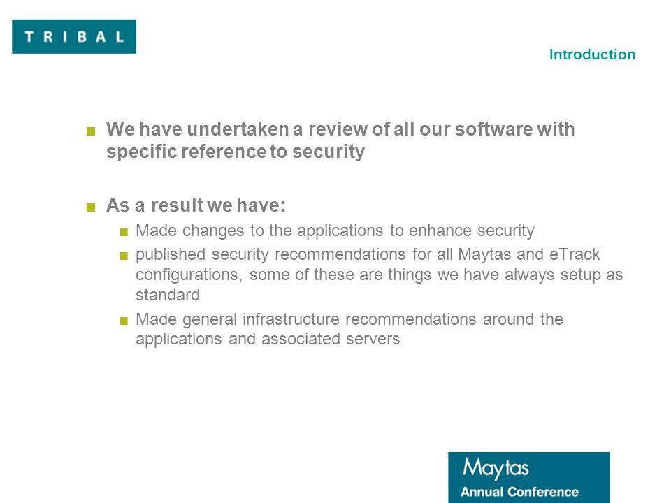 Introduction ■We have undertaken a review of all our software with specific reference to security ■As a result we have: ■Made changes to the applications to enhance security ■published security recommendations for all Maytas and eTrack configurations, some of these are things we have always setup as standard ■Made general infrastructure recommendations around the applications and associated servers