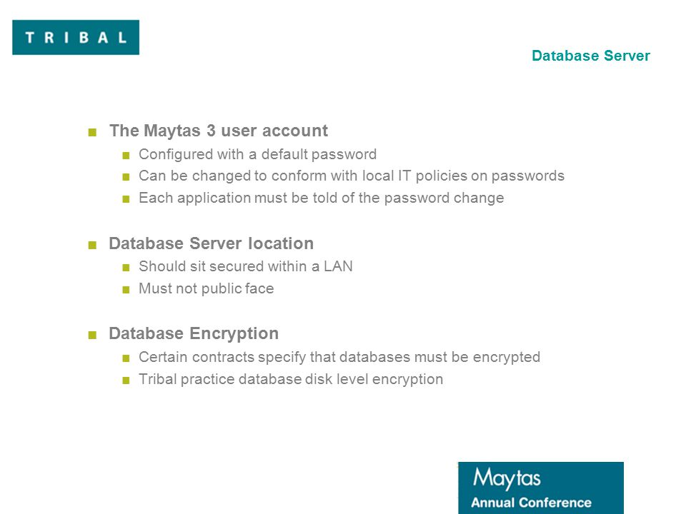 Database Server ■The Maytas 3 user account ■Configured with a default password ■Can be changed to conform with local IT policies on passwords ■Each application must be told of the password change ■Database Server location ■Should sit secured within a LAN ■Must not public face ■Database Encryption ■Certain contracts specify that databases must be encrypted ■Tribal practice database disk level encryption