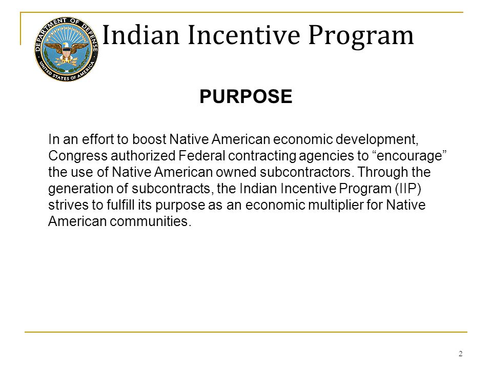 """Indian Incentive Program PURPOSE In an effort to boost Native American economic development, Congress authorized Federal contracting agencies to """"enco"""