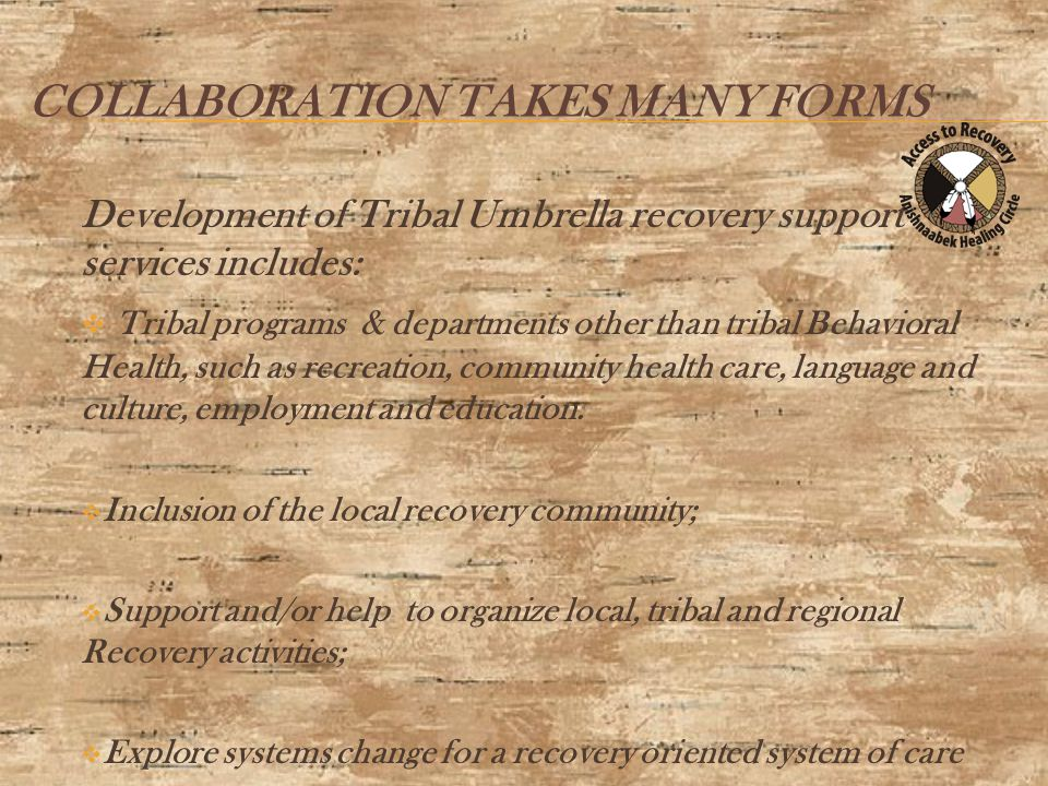 COLLABORATION TAKES MANY FORMS Development of Tribal Umbrella recovery support services includes:  Tribal programs & departments other than tribal Behavioral Health, such as recreation, community health care, language and culture, employment and education.