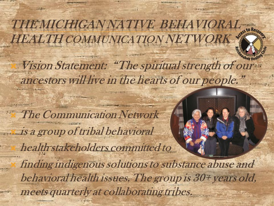  Vision Statement: The spiritual strength of our ancestors will live in the hearts of our people.  The Communication Network  is a group of tribal behavioral  health stakeholders committed to  finding indigenous solutions to substance abuse and behavioral health issues.