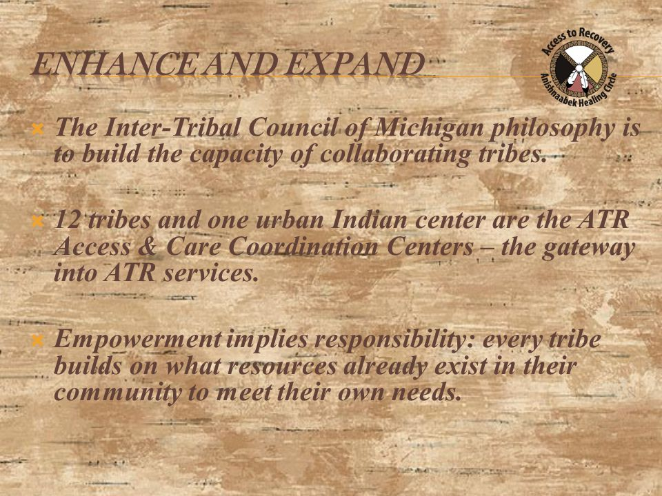 Readiness to Change and Recovery Tasks ATR Screening, Intake, GPRA Phase I Pre-Treatment Readiness Limited to motivational development and recovery coaching Phase II – Clinical Treatment Full array of clinical and recovery support services Phase III – Aftercare Full array of recovery support services Anishnaabek Healing Circle Phases