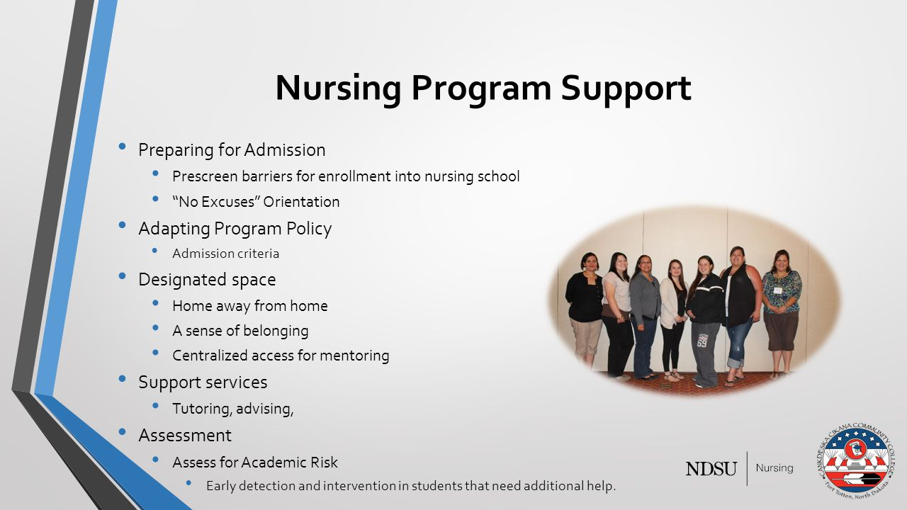 Nursing Program Support Preparing for Admission Prescreen barriers for enrollment into nursing school No Excuses Orientation Adapting Program Policy Admission criteria Designated space Home away from home A sense of belonging Centralized access for mentoring Support services Tutoring, advising, Assessment Assess for Academic Risk Early detection and intervention in students that need additional help.