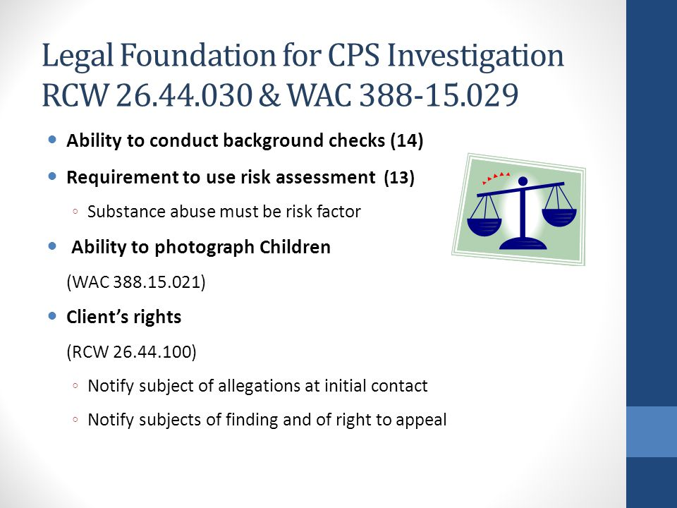 Legal Foundation for CPS Investigation RCW 26.44.030 & WAC 388-15.029 Ability to conduct background checks (14) Requirement to use risk assessment (13) ◦ Substance abuse must be risk factor Ability to photograph Children (WAC 388.15.021) Client's rights (RCW 26.44.100) ◦ Notify subject of allegations at initial contact ◦ Notify subjects of finding and of right to appeal
