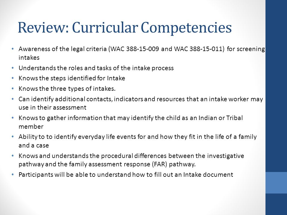 Review: Curricular Competencies Awareness of the legal criteria (WAC 388-15-009 and WAC 388-15-011) for screening intakes Understands the roles and tasks of the intake process Knows the steps identified for Intake Knows the three types of intakes.