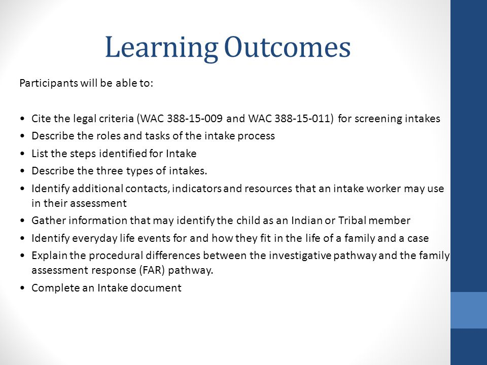 Learning Outcomes Participants will be able to: Cite the legal criteria (WAC 388-15-009 and WAC 388-15-011) for screening intakes Describe the roles and tasks of the intake process List the steps identified for Intake Describe the three types of intakes.