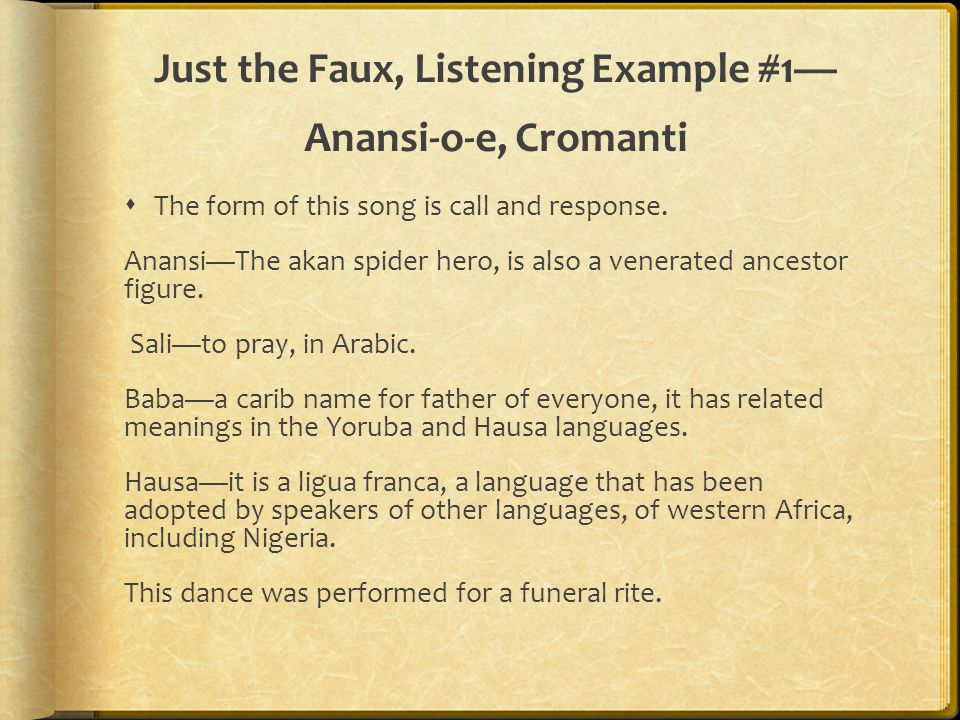 Just the Faux, Listening Example #1— Anansi-o-e, Cromanti  The form of this song is call and response. Anansi—The akan spider hero, is also a venerat