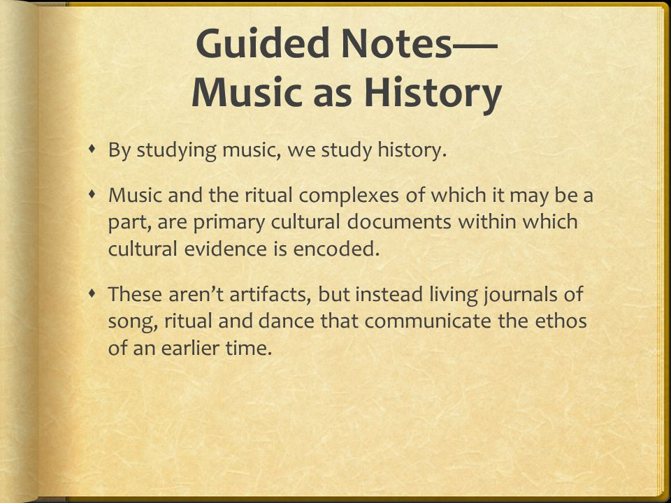 Guided Notes— Music as History  By studying music, we study history.