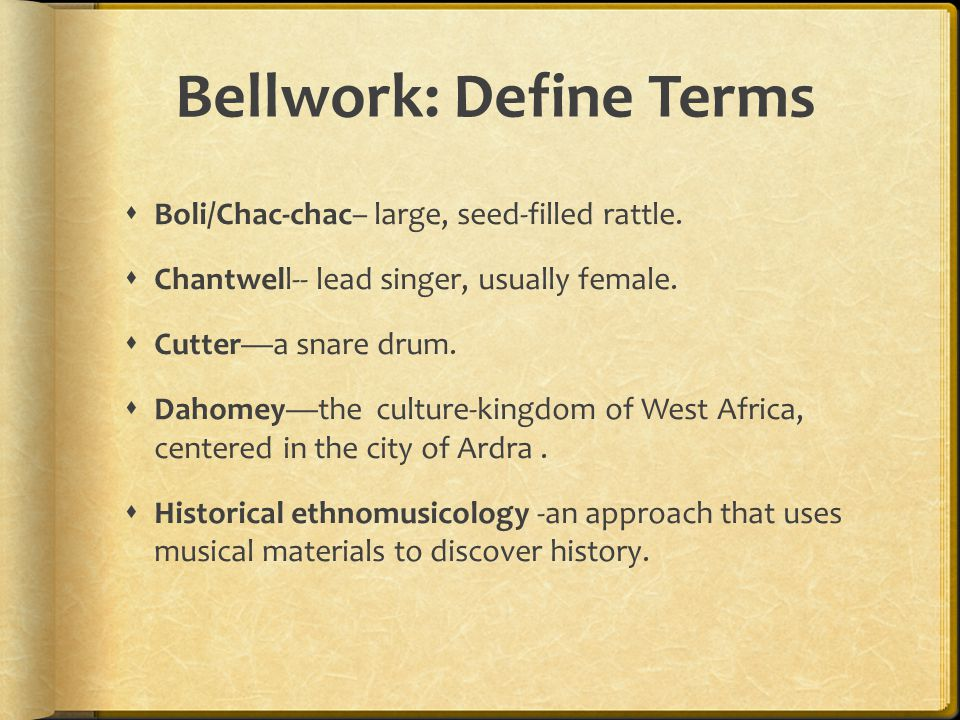 Bellwork: Define Terms  Boli/Chac-chac– large, seed-filled rattle.