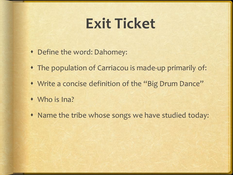 "Exit Ticket  Define the word: Dahomey:  The population of Carriacou is made-up primarily of:  Write a concise definition of the ""Big Drum Dance"" "