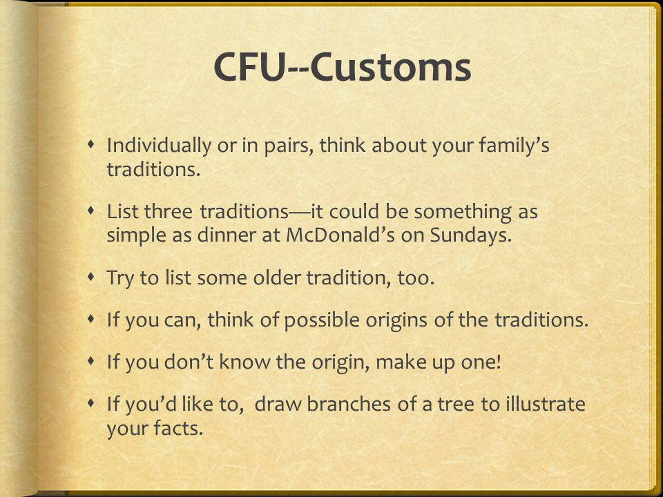 CFU--Customs  Individually or in pairs, think about your family's traditions.  List three traditions—it could be something as simple as dinner at Mc
