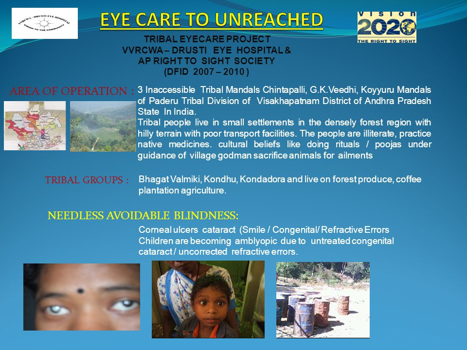 TRIBAL EYECARE PROJECT VVRCWA – DRUSTI EYE HOSPITAL & AP RIGHT TO SIGHT SOCIETY (DFID 2007 – 2010 ) AREA OF OPERATION : 3 Inaccessible Tribal Mandals Chintapalli, G.K.Veedhi, Koyyuru Mandals of Paderu Tribal Division of Visakhapatnam District of Andhra Pradesh State In India.