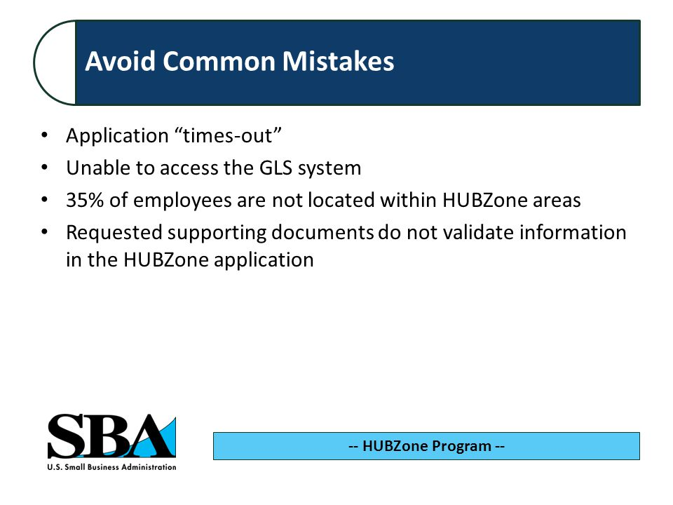 Avoid Common Mistakes -- HUBZone Program -- Application times-out Unable to access the GLS system 35% of employees are not located within HUBZone areas Requested supporting documents do not validate information in the HUBZone application