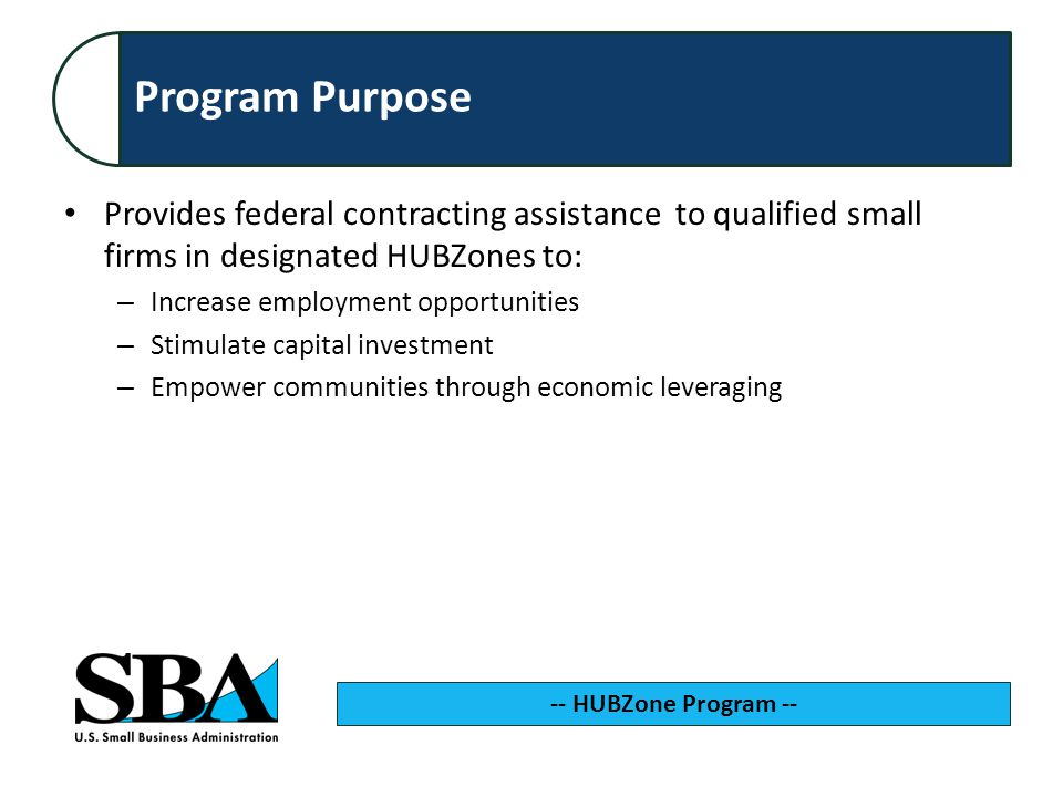 Program Purpose Provides federal contracting assistance to qualified small firms in designated HUBZones to: – Increase employment opportunities – Stimulate capital investment – Empower communities through economic leveraging -- HUBZone Program --