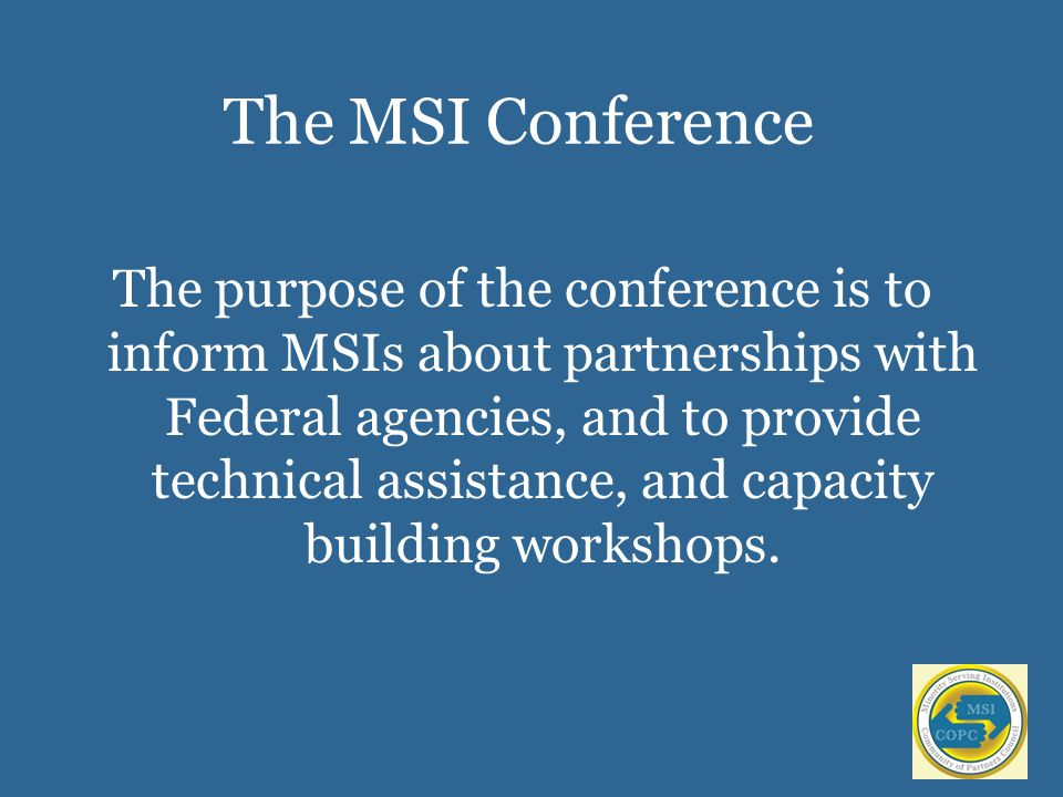 The MSI Conference The purpose of the conference is to inform MSIs about partnerships with Federal agencies, and to provide technical assistance, and capacity building workshops.