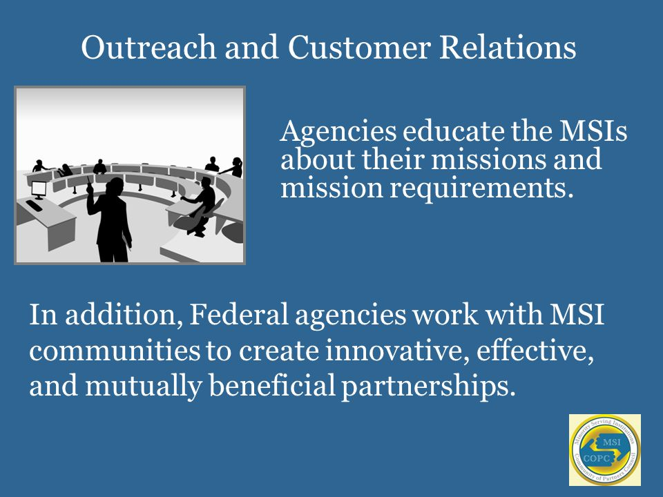 Outreach and Customer Relations Agencies educate the MSIs about their missions and mission requirements.