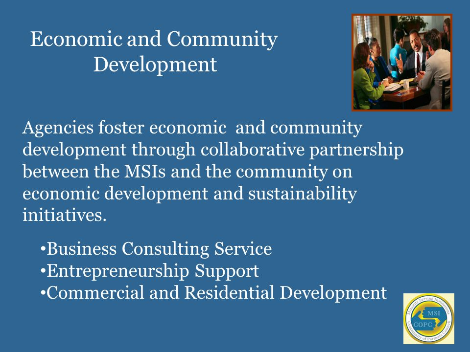 Agencies foster economic and community development through collaborative partnership between the MSIs and the community on economic development and sustainability initiatives.