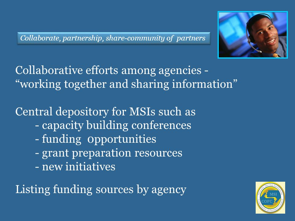 Collaborative efforts among agencies - working together and sharing information Central depository for MSIs such as - capacity building conferences - funding 0pportunities - grant preparation resources - new initiatives Listing funding sources by agency Collaborate, partnership, share-community of partners