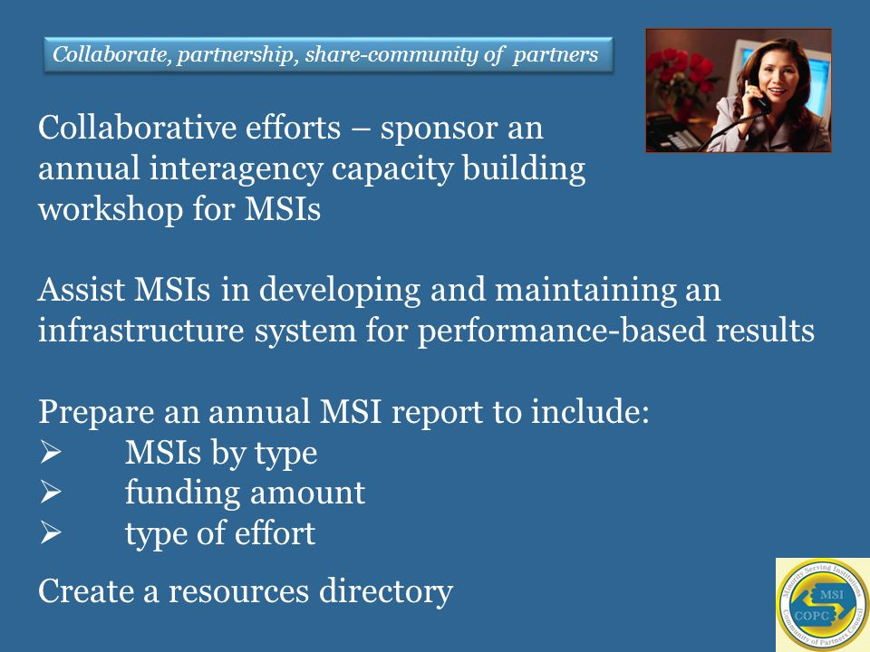 Collaborative efforts – sponsor an annual interagency capacity building workshop for MSIs Assist MSIs in developing and maintaining an infrastructure system for performance-based results Prepare an annual MSI report to include:  MSIs by type  funding amount  type of effort Create a resources directory Collaborate, partnership, share-community of partners