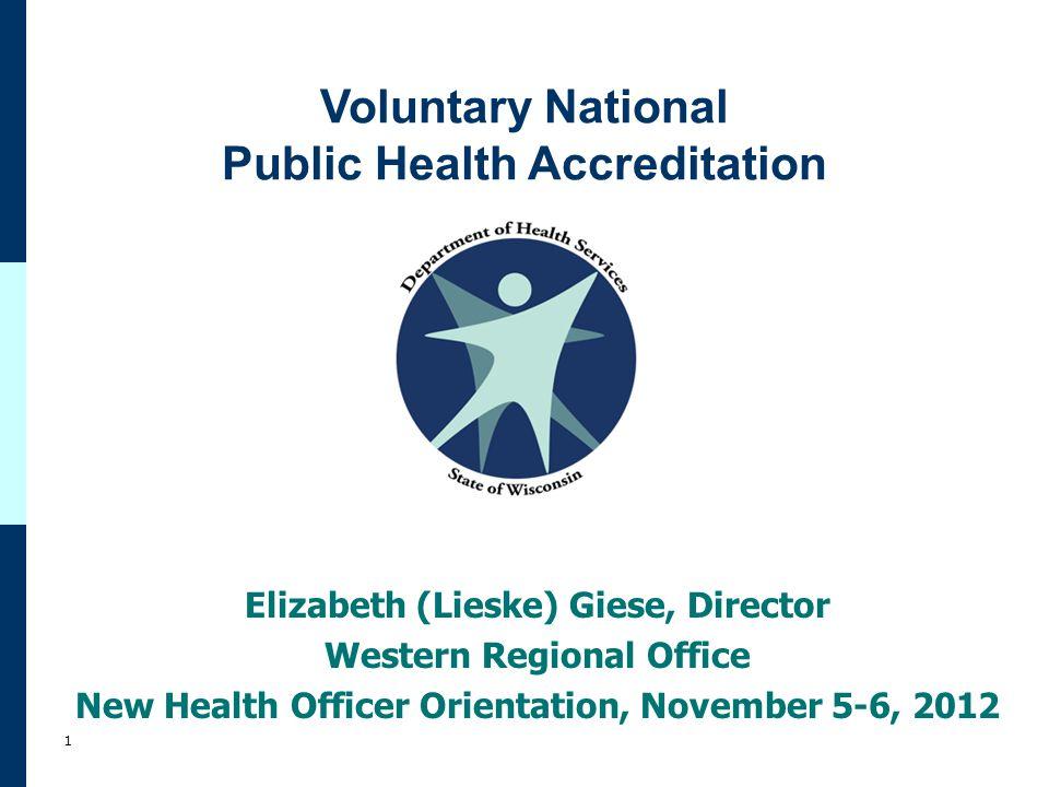 Voluntary National Public Health Accreditation 1 Elizabeth (Lieske) Giese, Director Western Regional Office New Health Officer Orientation, November 5-6, 2012