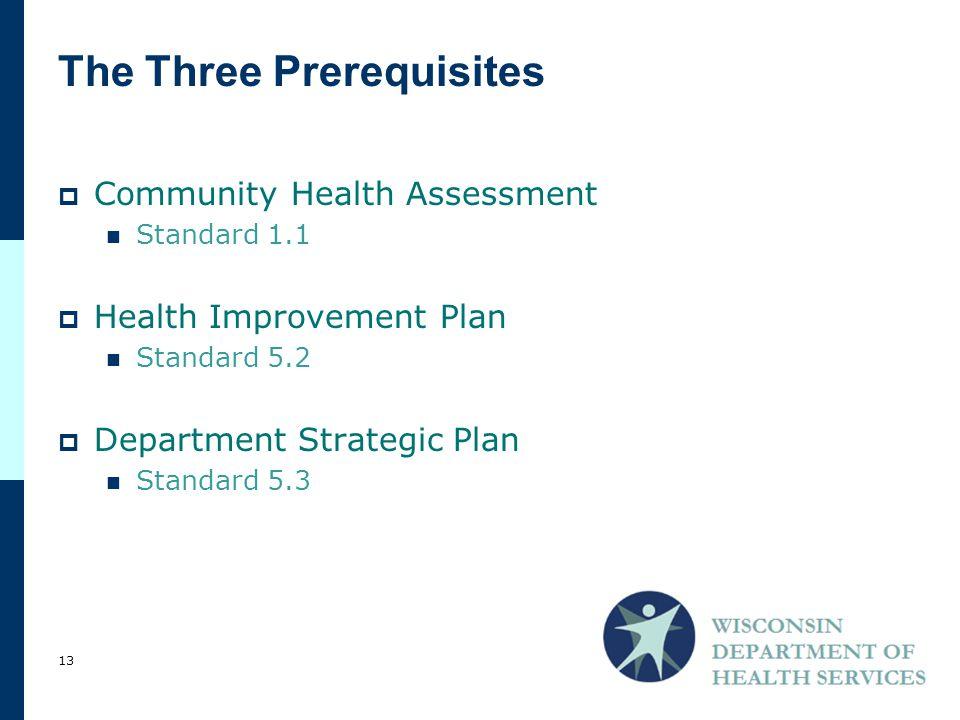 The Three Prerequisites  Community Health Assessment Standard 1.1  Health Improvement Plan Standard 5.2  Department Strategic Plan Standard 5.3 13