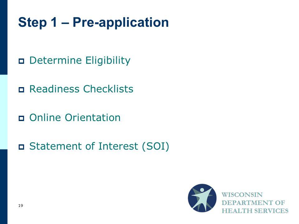 Step 1 – Pre-application  Determine Eligibility  Readiness Checklists  Online Orientation  Statement of Interest (SOI) 19