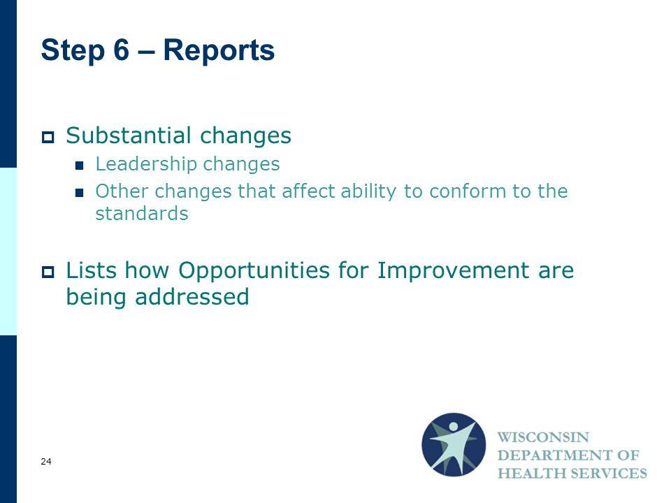 Step 6 – Reports  Substantial changes Leadership changes Other changes that affect ability to conform to the standards  Lists how Opportunities for Improvement are being addressed 24