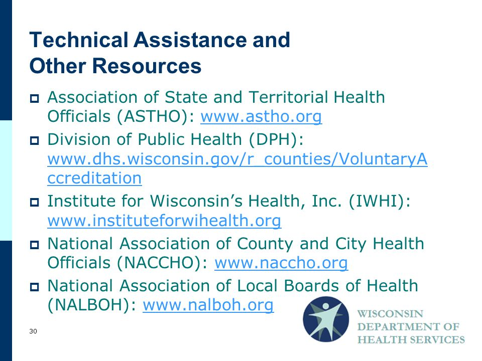 Technical Assistance and Other Resources  Association of State and Territorial Health Officials (ASTHO): www.astho.orgwww.astho.org  Division of Public Health (DPH): www.dhs.wisconsin.gov/r_counties/VoluntaryA ccreditation www.dhs.wisconsin.gov/r_counties/VoluntaryA ccreditation  Institute for Wisconsin's Health, Inc.