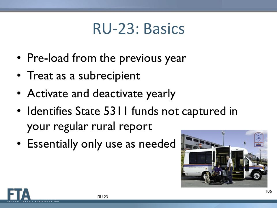 RU-23: Basics Pre-load from the previous year Treat as a subrecipient Activate and deactivate yearly Identifies State 5311 funds not captured in your