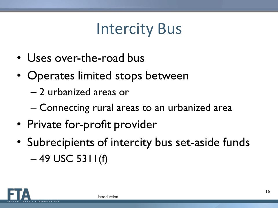 Intercity Bus Uses over-the-road bus Operates limited stops between – 2 urbanized areas or – Connecting rural areas to an urbanized area Private for-p
