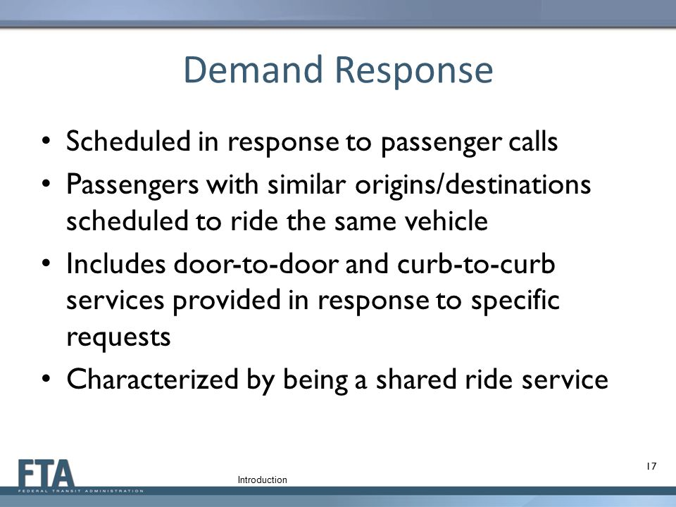 Demand Response Scheduled in response to passenger calls Passengers with similar origins/destinations scheduled to ride the same vehicle Includes door
