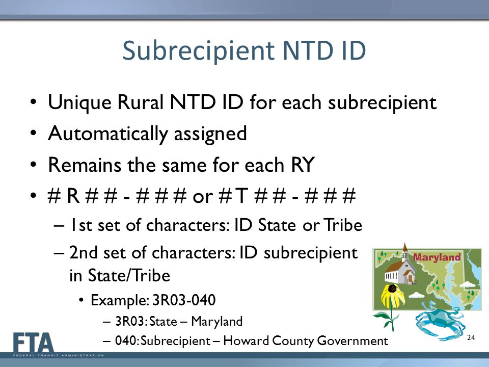 Subrecipient NTD ID Unique Rural NTD ID for each subrecipient Automatically assigned Remains the same for each RY # R # # - # # # or # T # # - # # # –