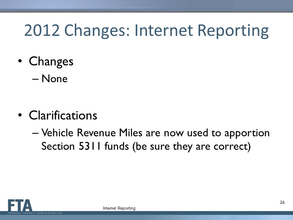 2012 Changes: Internet Reporting Changes – None Clarifications – Vehicle Revenue Miles are now used to apportion Section 5311 funds (be sure they are