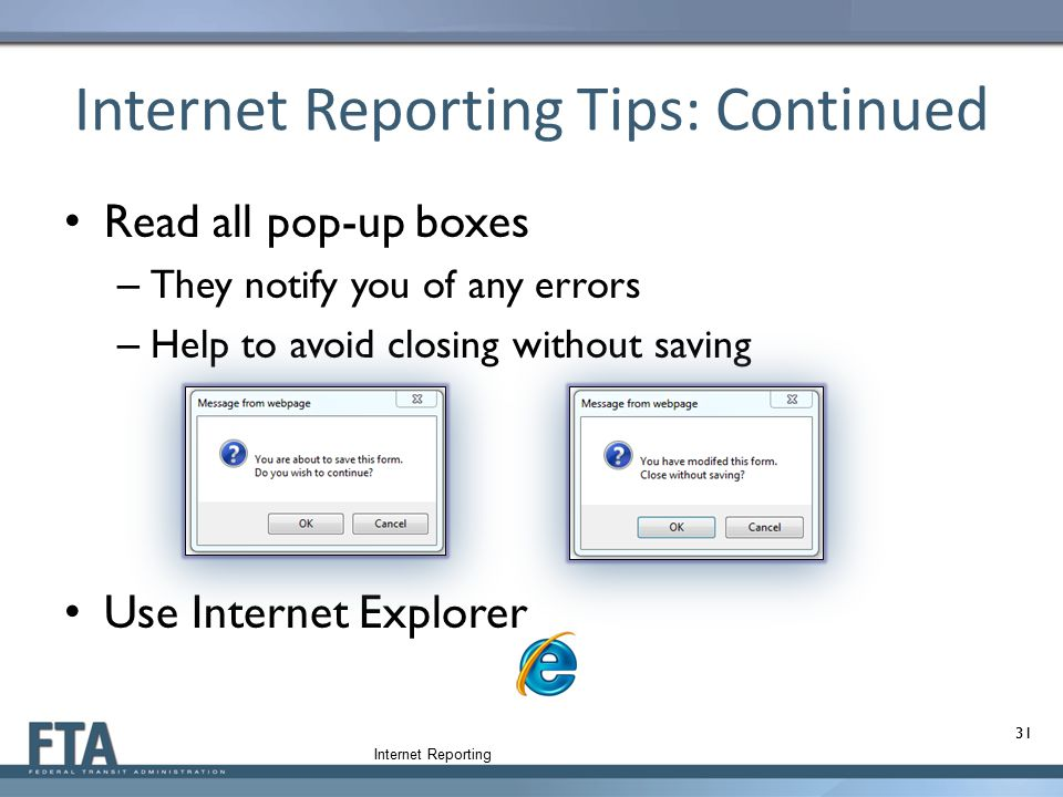Internet Reporting Tips: Continued Read all pop-up boxes – They notify you of any errors – Help to avoid closing without saving Use Internet Explorer