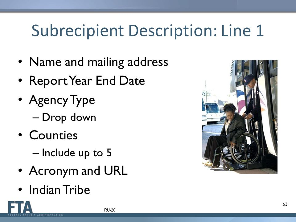 Subrecipient Description: Line 1 Name and mailing address Report Year End Date Agency Type – Drop down Counties – Include up to 5 Acronym and URL Indi