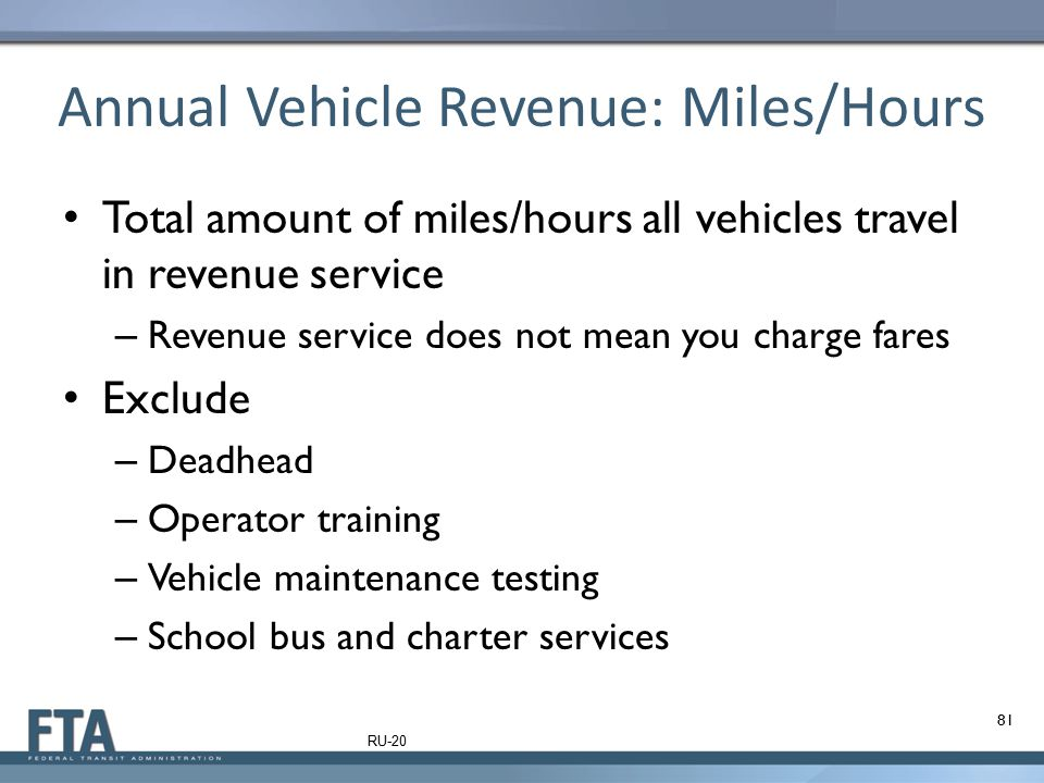 Annual Vehicle Revenue: Miles/Hours Total amount of miles/hours all vehicles travel in revenue service – Revenue service does not mean you charge fare