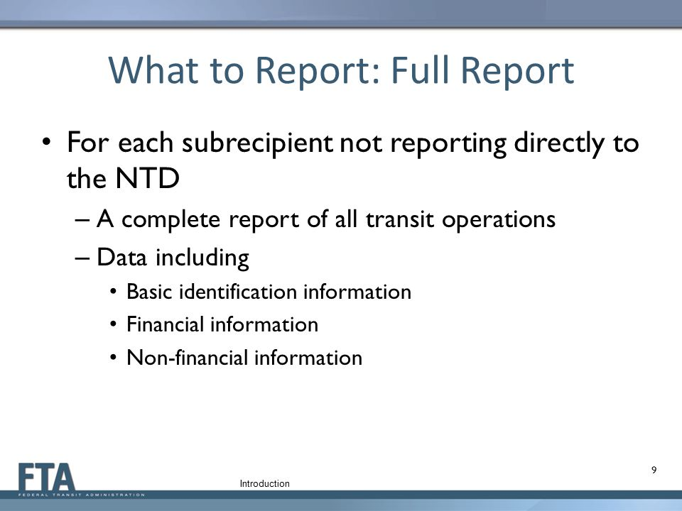 What to Report: Full Report For each subrecipient not reporting directly to the NTD – A complete report of all transit operations – Data including Bas
