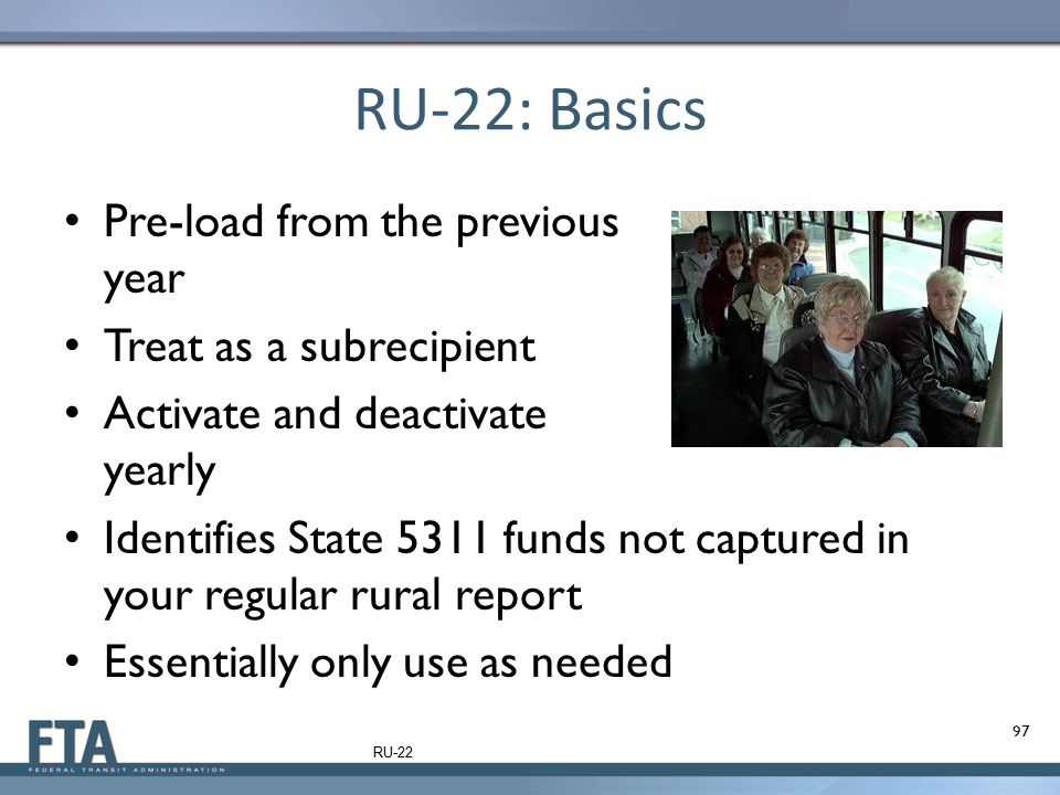RU-22: Basics Pre-load from the previous year Treat as a subrecipient Activate and deactivate yearly Identifies State 5311 funds not captured in your