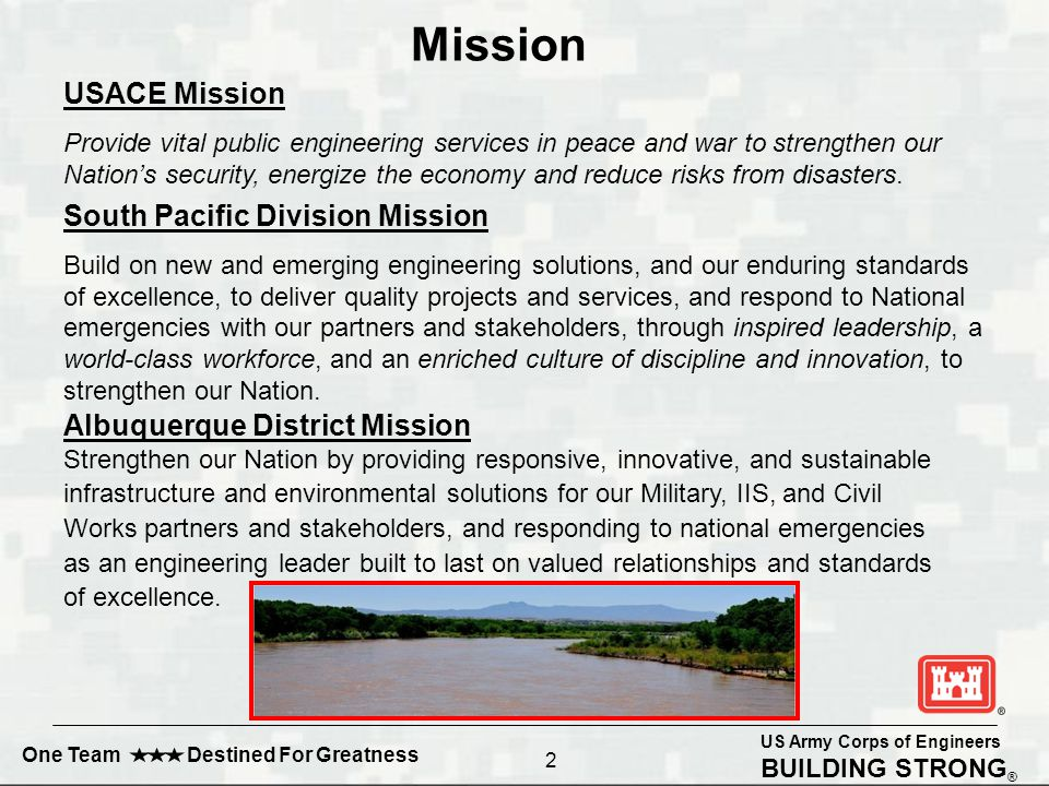 US Army Corps of Engineers BUILDING STRONG ® One Team Destined For Greatness Mission South Pacific Division Mission Build on new and emerging engineering solutions, and our enduring standards of excellence, to deliver quality projects and services, and respond to National emergencies with our partners and stakeholders, through inspired leadership, a world-class workforce, and an enriched culture of discipline and innovation, to strengthen our Nation.