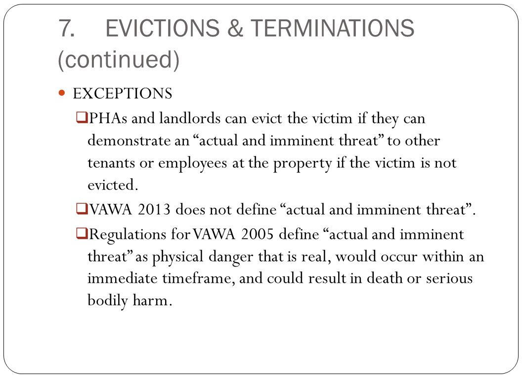 "7.EVICTIONS & TERMINATIONS (continued) EXCEPTIONS  PHAs and landlords can evict the victim if they can demonstrate an ""actual and imminent threat"" to"