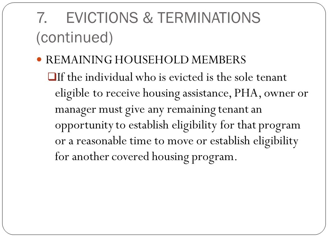 7.EVICTIONS & TERMINATIONS (continued) REMAINING HOUSEHOLD MEMBERS  If the individual who is evicted is the sole tenant eligible to receive housing a