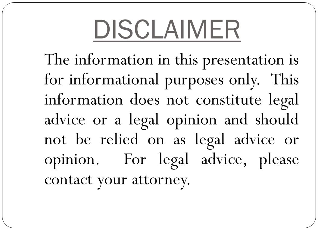 DISCLAIMER The information in this presentation is for informational purposes only. This information does not constitute legal advice or a legal opini