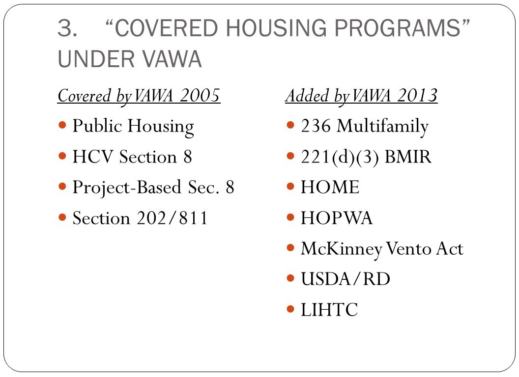 "3.""COVERED HOUSING PROGRAMS"" UNDER VAWA Covered by VAWA 2005 Public Housing HCV Section 8 Project-Based Sec. 8 Section 202/811 Added by VAWA 2013 236"