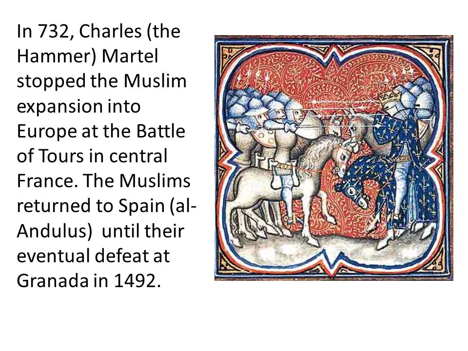 In 732, Charles (the Hammer) Martel stopped the Muslim expansion into Europe at the Battle of Tours in central France.