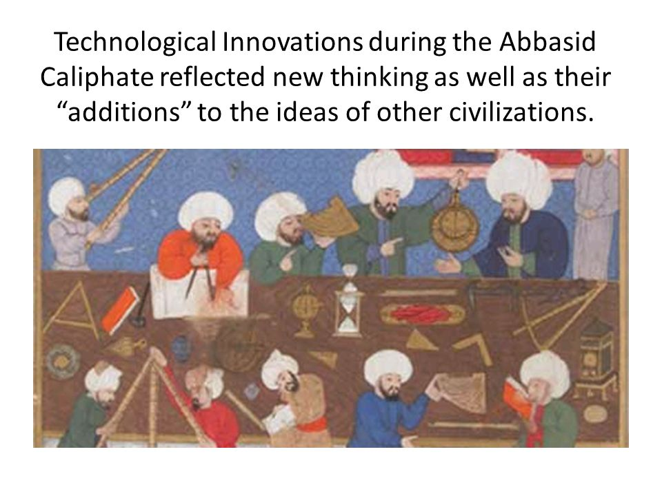 Technological Innovations during the Abbasid Caliphate reflected new thinking as well as their additions to the ideas of other civilizations.