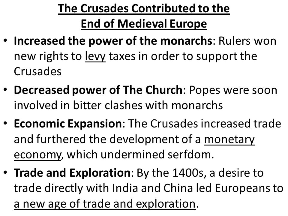 The Crusades Contributed to the End of Medieval Europe Increased the power of the monarchs: Rulers won new rights to levy taxes in order to support the Crusades Decreased power of The Church: Popes were soon involved in bitter clashes with monarchs Economic Expansion: The Crusades increased trade and furthered the development of a monetary economy, which undermined serfdom.