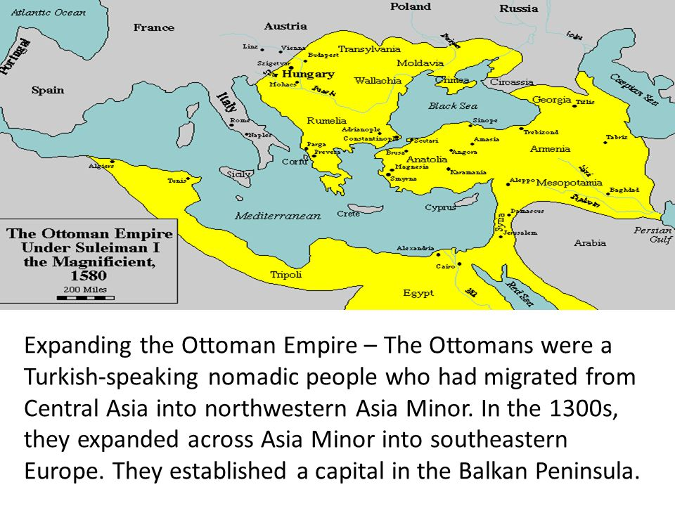Expanding the Ottoman Empire – The Ottomans were a Turkish-speaking nomadic people who had migrated from Central Asia into northwestern Asia Minor.